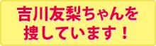 吉川友梨ちゃんを探しています